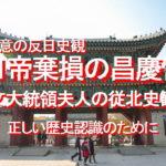 正しい歴史認識のために、日帝棄損の昌慶宮?、文大統領夫人の悪意なき反日史観、陰口外交