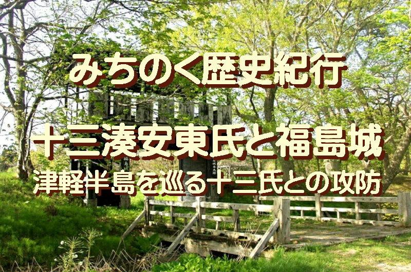 みちのく歴史紀行、十三湊安東氏と福島城、津軽半島を巡る十三氏との攻防