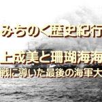 みちのく歴史紀行、珊瑚海海戦を指揮した沈黙の提督井上成美…海軍左派3羽烏で終戦工作を行った最後の海軍大将