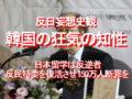 反日妄想史観、韓国の狂気の知性、日本留学は反逆者、反民特委を復活させ150万人断罪を